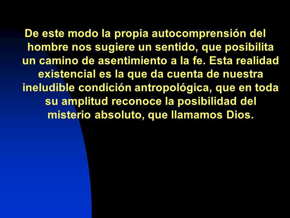 De este modo la propia autocomprensión del hombre nos sugiere un sentido, que posibilita un camino de asentimiento a la fe. Esta realidad existencial