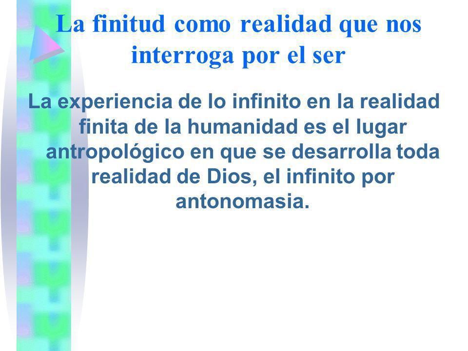 La finitud como realidad que nos interroga por el ser La experiencia de lo infinito en la realidad finita de la humanidad es el lugar antropológico en
