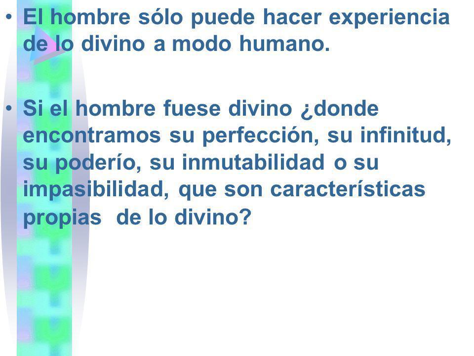 El hombre sólo puede hacer experiencia de lo divino a modo humano. Si el hombre fuese divino ¿donde encontramos su perfección, su infinitud, su poderí
