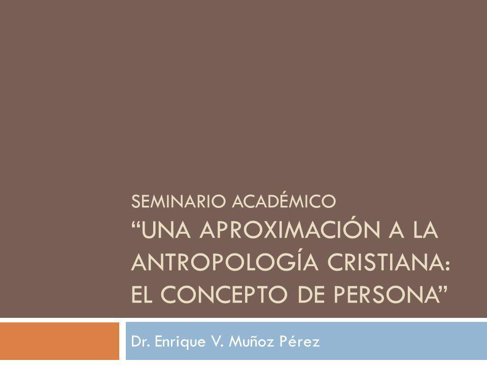 SEMINARIO ACADÉMICO UNA APROXIMACIÓN A LA ANTROPOLOGÍA CRISTIANA: EL CONCEPTO DE PERSONA Dr. Enrique V. Muñoz Pérez