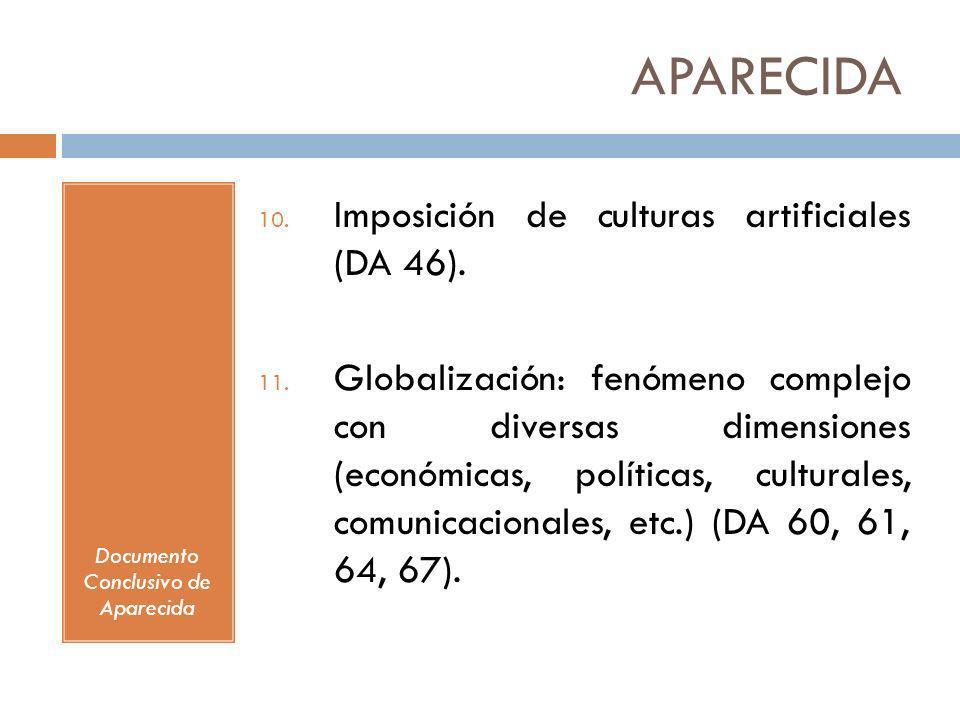 APARECIDA Documento Conclusivo de Aparecida 10. Imposición de culturas artificiales (DA 46). 11. Globalización: fenómeno complejo con diversas dimensi