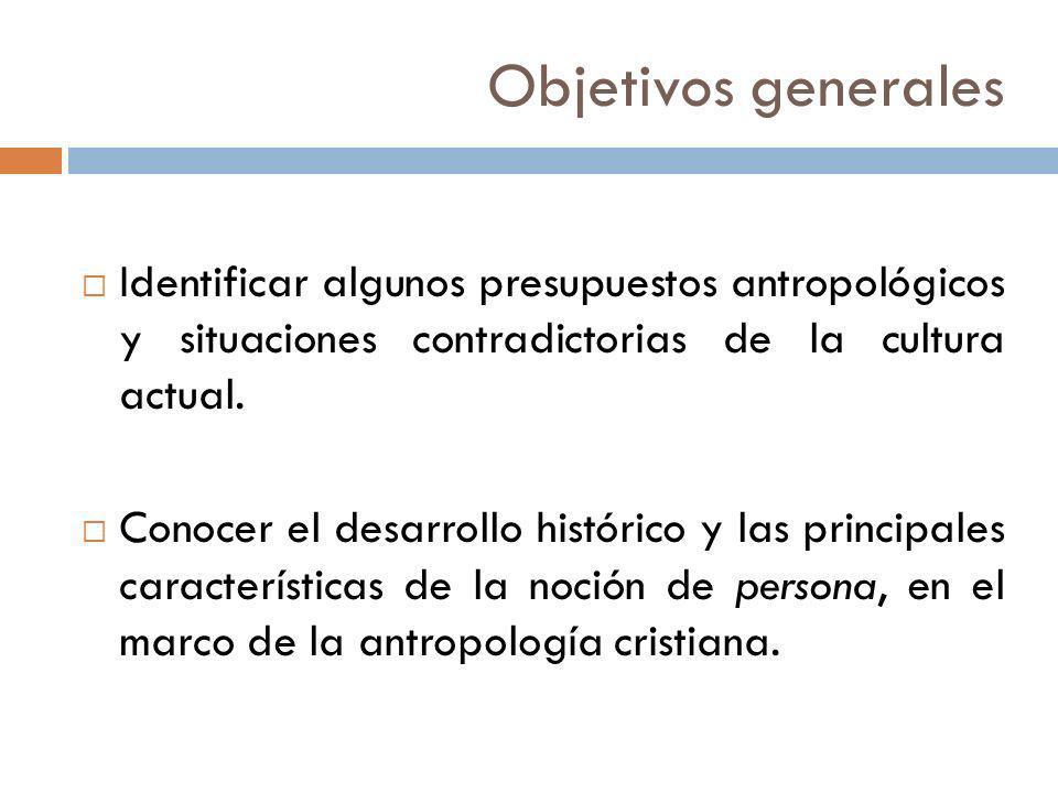 Objetivos generales Identificar algunos presupuestos antropológicos y situaciones contradictorias de la cultura actual. Conocer el desarrollo históric