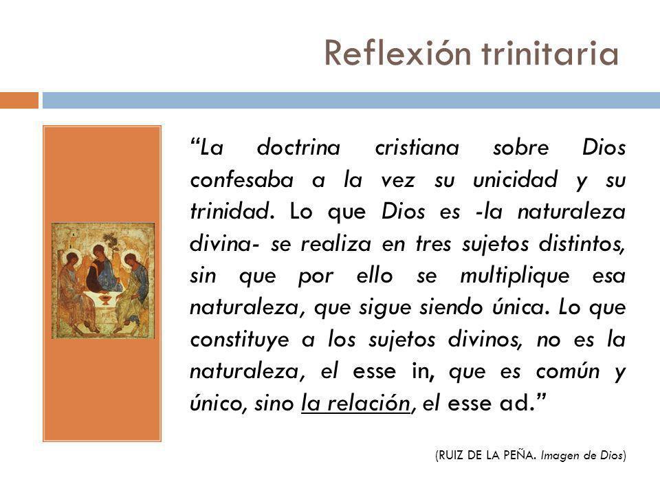 Reflexión trinitaria La doctrina cristiana sobre Dios confesaba a la vez su unicidad y su trinidad. Lo que Dios es -la naturaleza divina- se realiza e