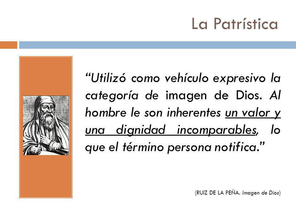 La Patrística Utilizó como vehículo expresivo la categoría de imagen de Dios. Al hombre le son inherentes un valor y una dignidad incomparables, lo qu