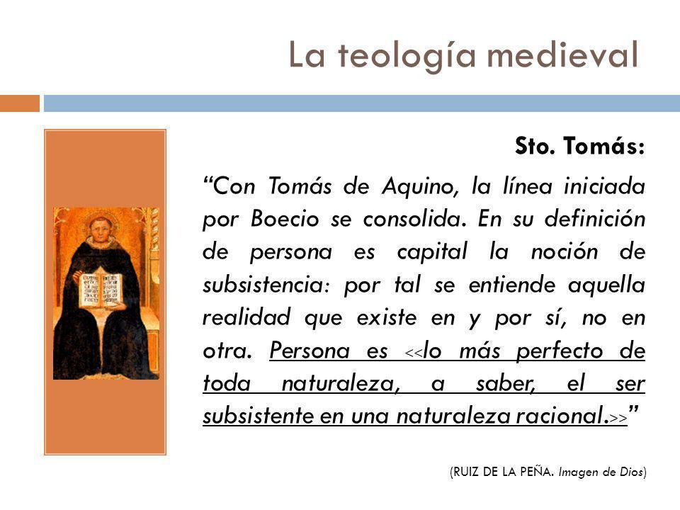 La teología medieval Sto. Tomás: Con Tomás de Aquino, la línea iniciada por Boecio se consolida. En su definición de persona es capital la noción de s