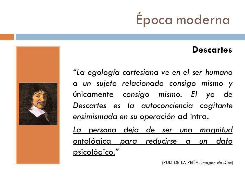 Época moderna Descartes La egología cartesiana ve en el ser humano a un sujeto relacionado consigo mismo y únicamente consigo mismo. El yo de Descarte