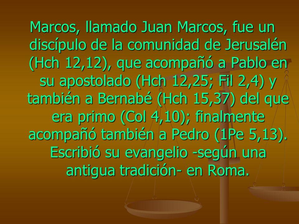Marcos, llamado Juan Marcos, fue un discípulo de la comunidad de Jerusalén (Hch 12,12), que acompañó a Pablo en su apostolado (Hch 12,25; Fil 2,4) y t