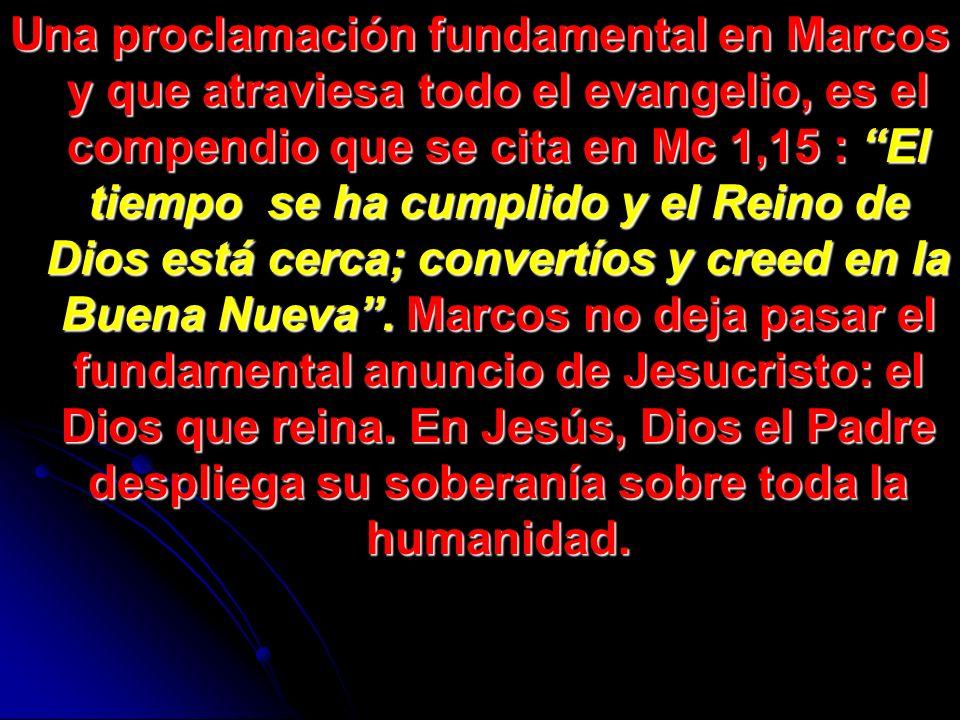 Una proclamación fundamental en Marcos y que atraviesa todo el evangelio, es el compendio que se cita en Mc 1,15 : El tiempo se ha cumplido y el Reino