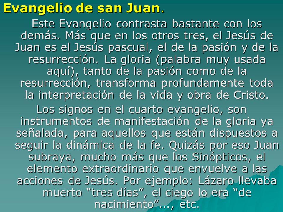 Evangelio de san Juan. Este Evangelio contrasta bastante con los demás. Más que en los otros tres, el Jesús de Juan es el Jesús pascual, el de la pasi