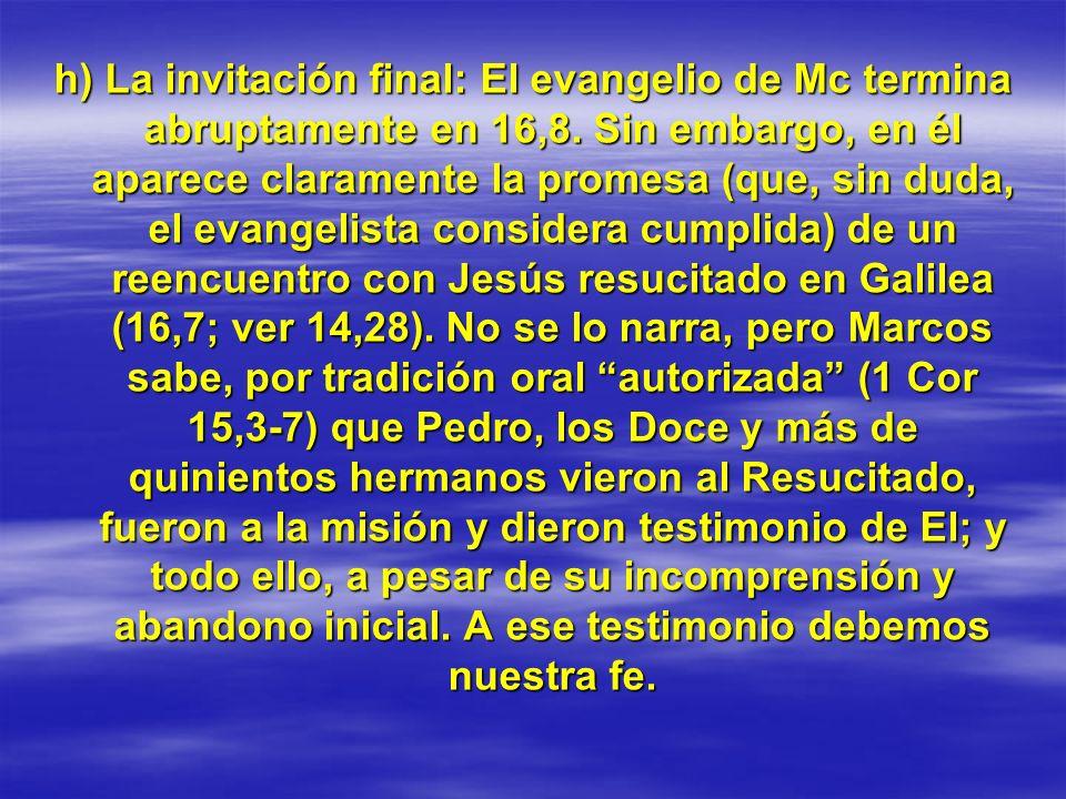 h) La invitación final:El evangelio de Mc termina abruptamente en 16,8. Sin embargo, en él aparece claramente la promesa (que, sin duda, el evangelist