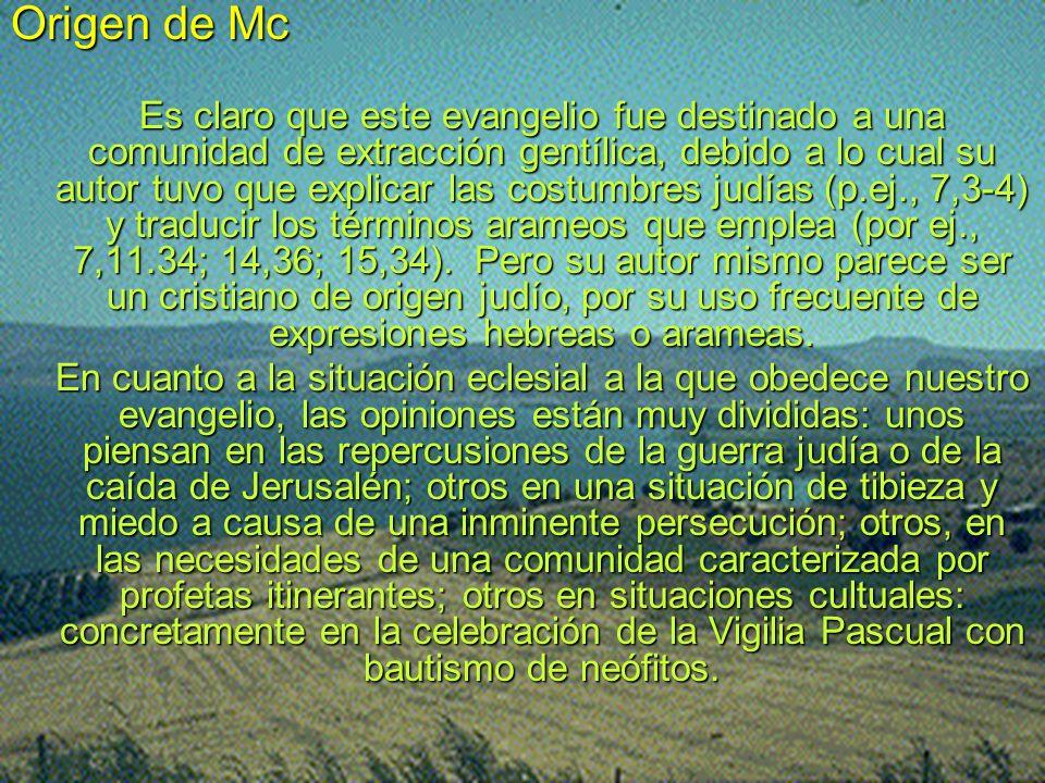 Origen de Mc Es claro que este evangelio fue destinado a una comunidad de extracción gentílica, debido a lo cual su autor tuvo que explicar las costum