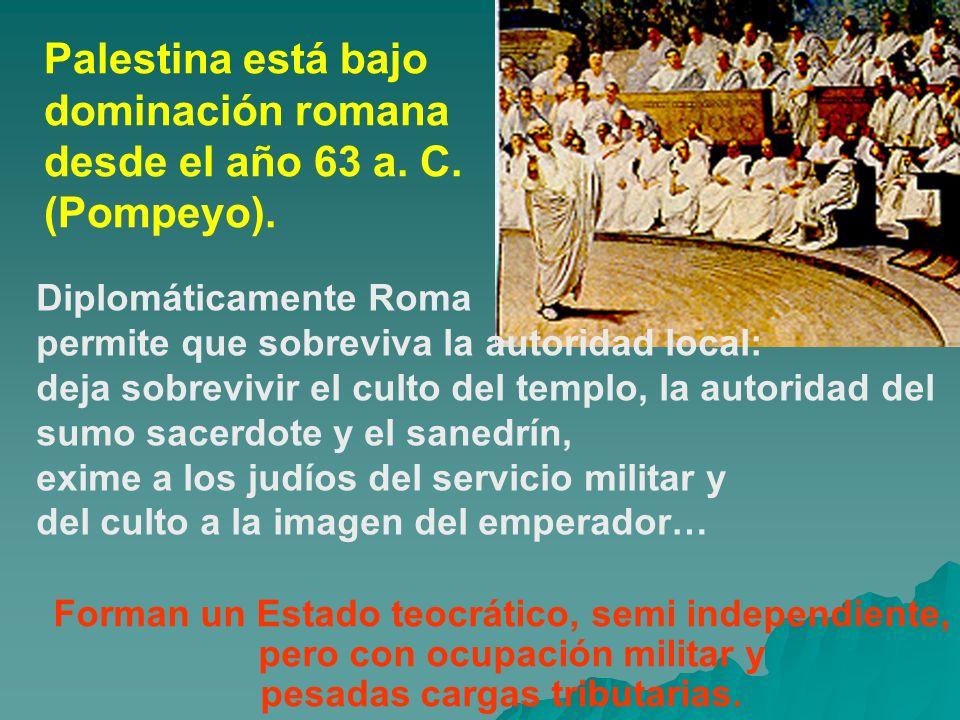 Palestina está bajo dominación romana desde el año 63 a. C. (Pompeyo). Forman un Estado teocrático, semi independiente, pero con ocupación militar y p