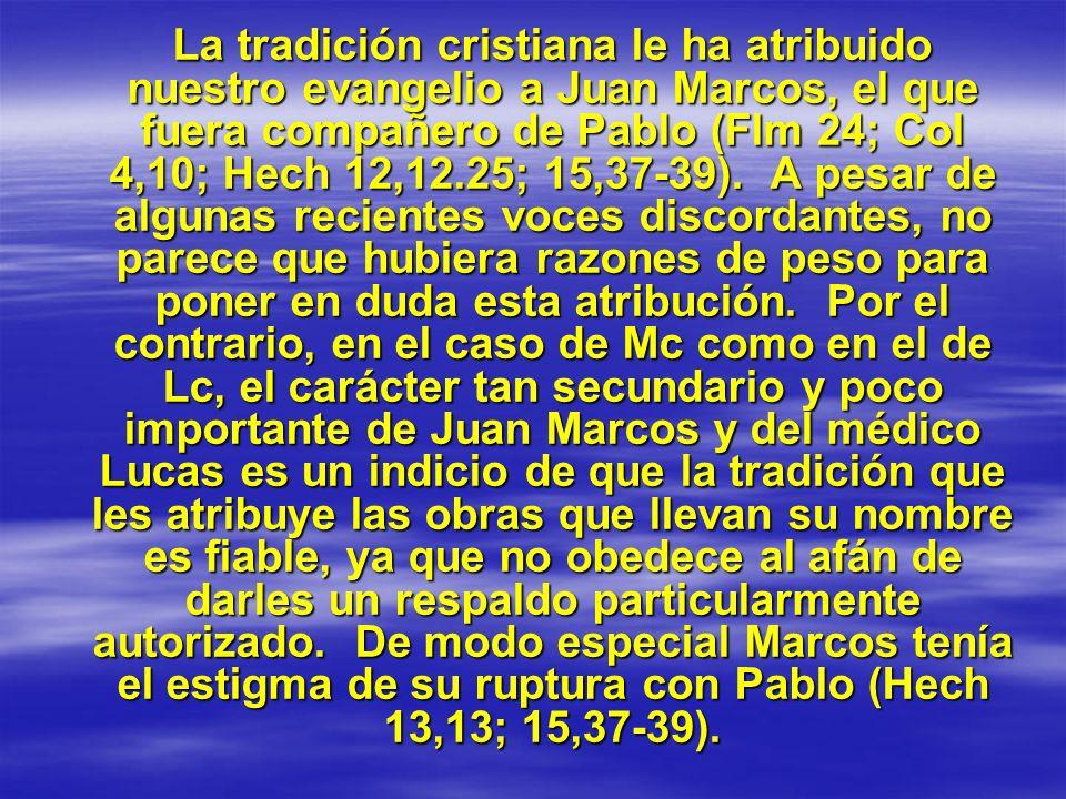 La tradición cristiana le ha atribuido nuestro evangelio a Juan Marcos, el que fuera compañero de Pablo (Flm 24; Col 4,10; Hech 12,12.25; 15,37-39). A