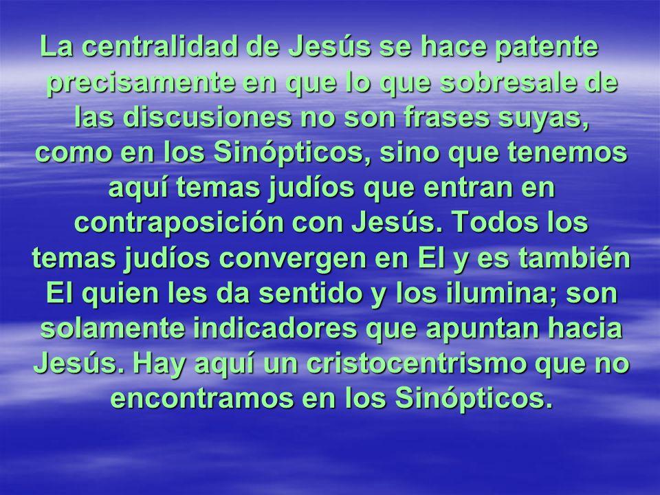 La centralidad de Jesús se hace patente precisamente en que lo que sobresale de las discusiones no son frases suyas, como en los Sinópticos, sino que