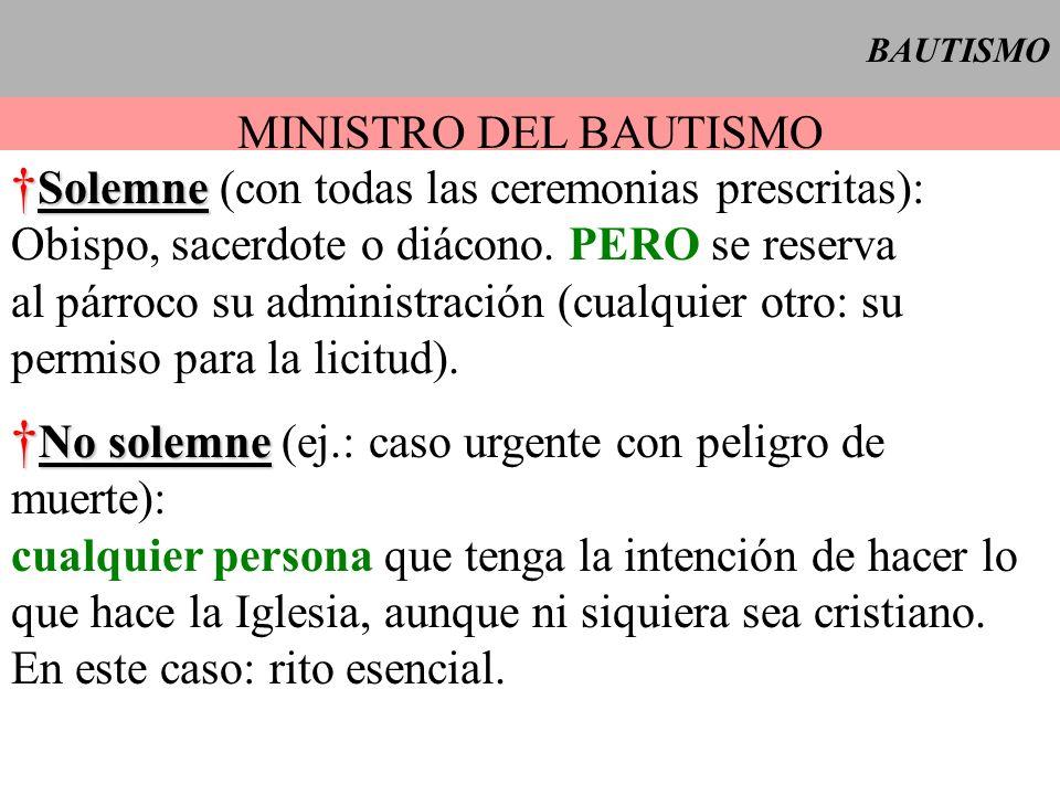 BAUTISMO MINISTRO DEL BAUTISMO Solemne Solemne (con todas las ceremonias prescritas): Obispo, sacerdote o diácono. PERO se reserva al párroco su admin