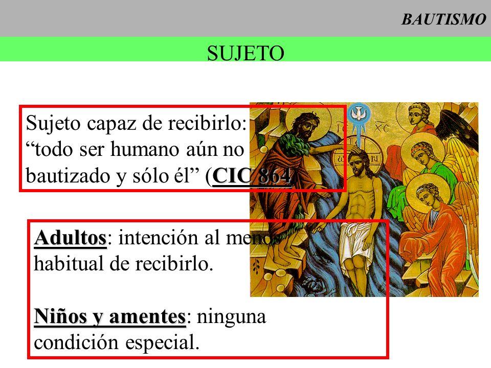 BAUTISMO SUJETO Sujeto capaz de recibirlo: todo ser humano aún no CIC 864 bautizado y sólo él (CIC 864) Adultos Adultos: intención al menos habitual d