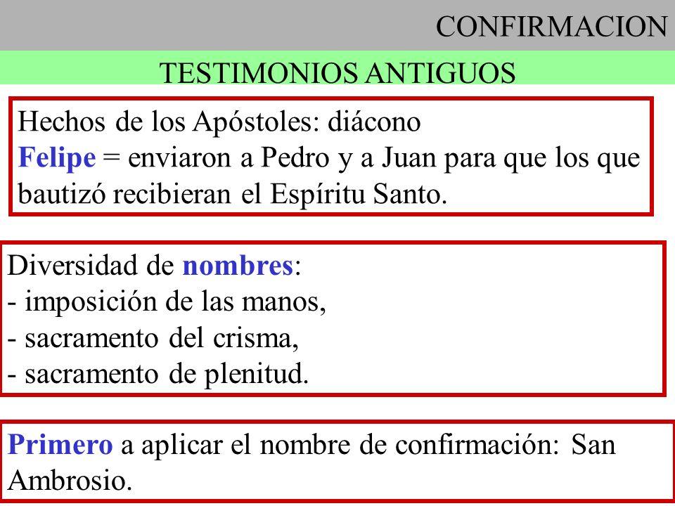 CONFIRMACION TESTIMONIOS ANTIGUOS Hechos de los Apóstoles: diácono Felipe = enviaron a Pedro y a Juan para que los que bautizó recibieran el Espíritu