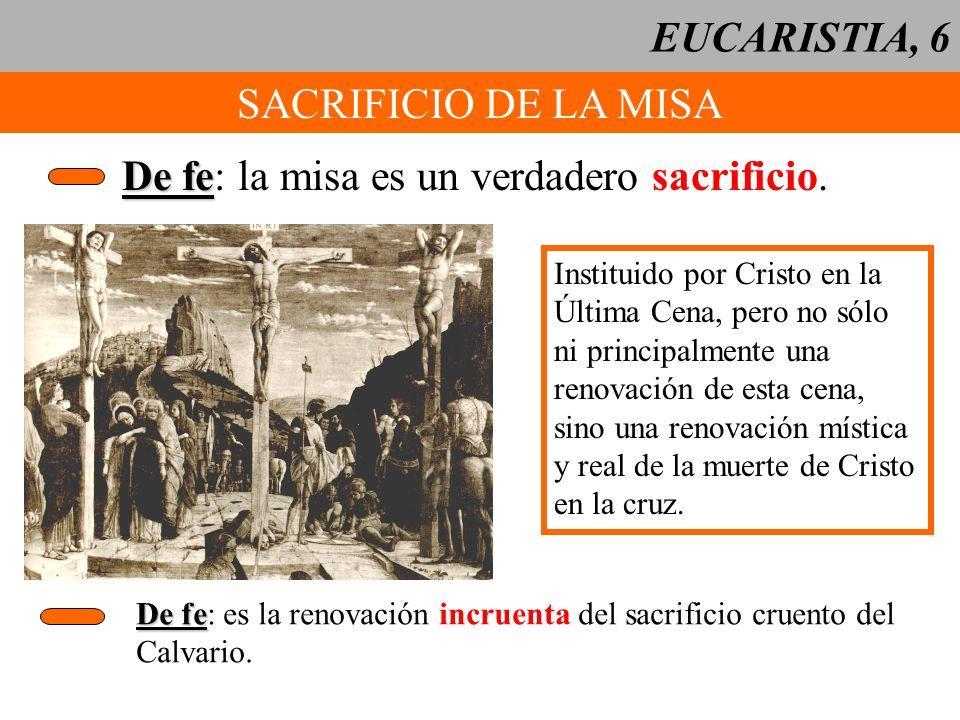 EUCARISTIA, 6 SACRIFICIO DE LA MISA De fe De fe: la misa es un verdadero sacrificio. Instituido por Cristo en la Última Cena, pero no sólo ni principa