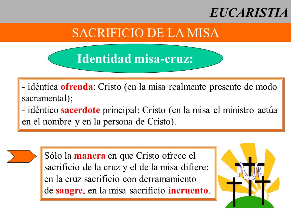 EUCARISTIA SACRIFICIO DE LA MISA Identidad misa-cruz: - idéntica ofrenda: Cristo (en la misa realmente presente de modo sacramental); - idéntico sacer