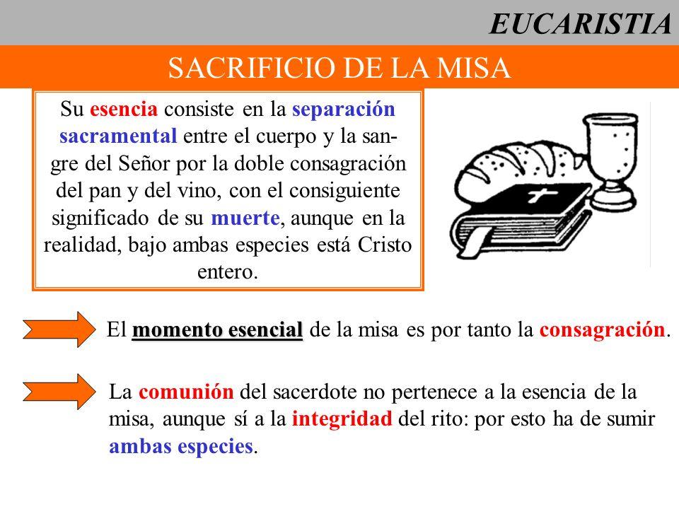 EUCARISTIA SACRIFICIO DE LA MISA Su esencia consiste en la separación sacramental entre el cuerpo y la san- gre del Señor por la doble consagración de