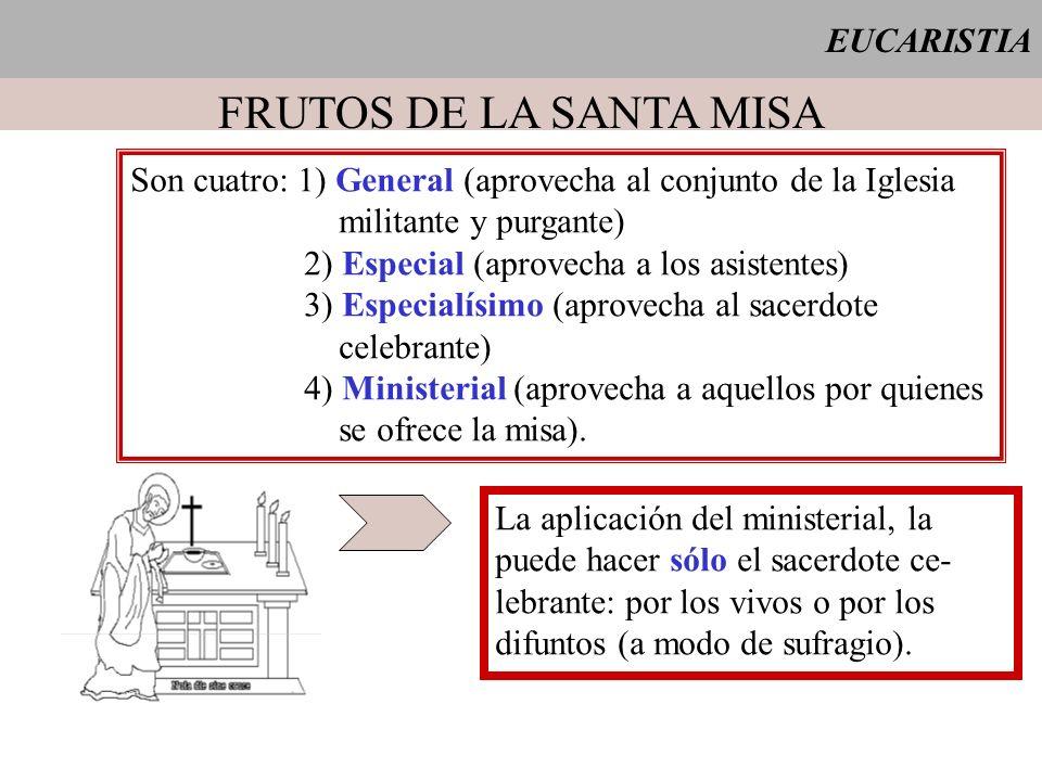 EUCARISTIA FRUTOS DE LA SANTA MISA Son cuatro: 1) General (aprovecha al conjunto de la Iglesia militante y purgante) 2) Especial (aprovecha a los asis