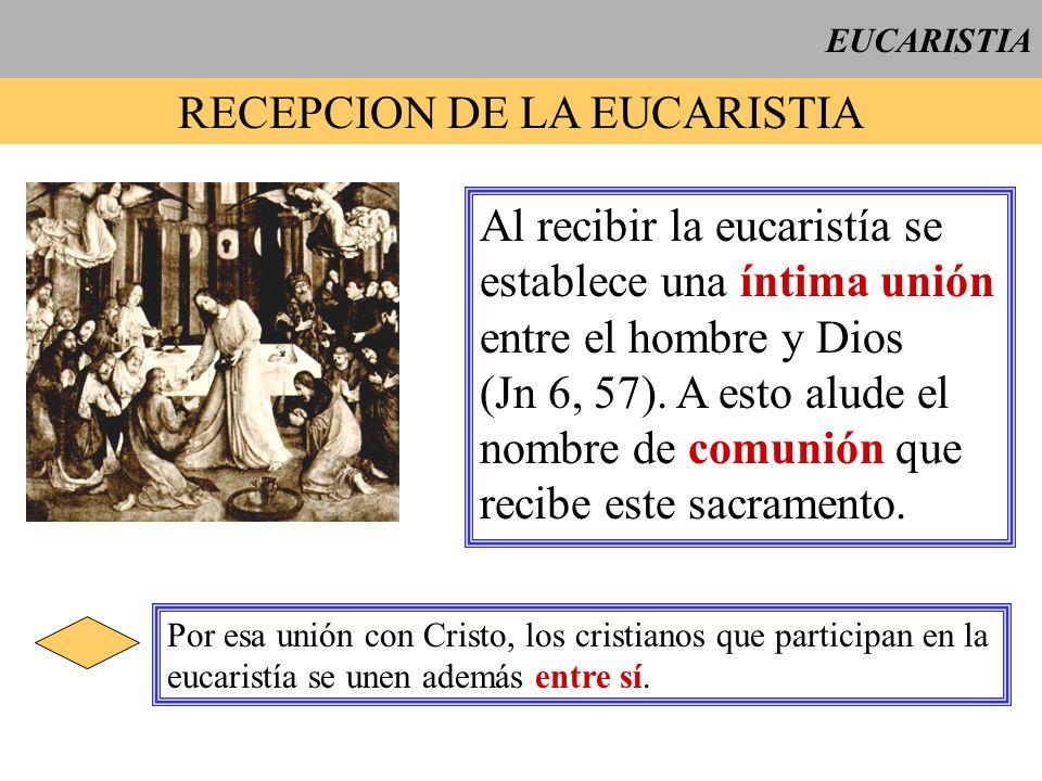 EUCARISTIA RECEPCION DE LA EUCARISTIA Al recibir la eucaristía se establece una íntima unión entre el hombre y Dios (Jn 6, 57). A esto alude el nombre