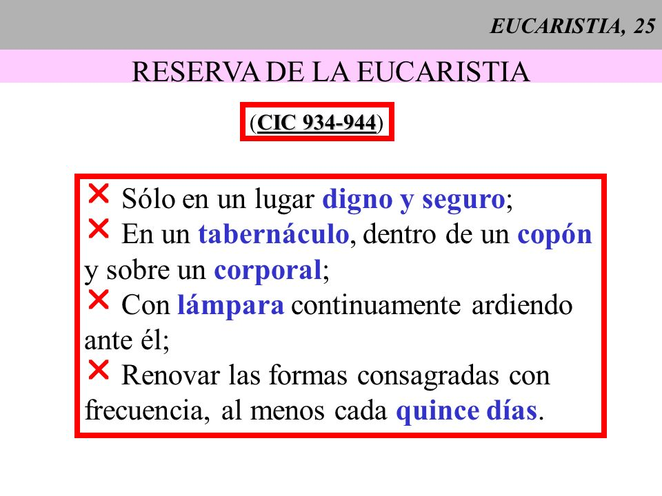 EUCARISTIA, 25 RESERVA DE LA EUCARISTIA CIC 934-944 (CIC 934-944) Sólo en un lugar digno y seguro; En un tabernáculo, dentro de un copón y sobre un co