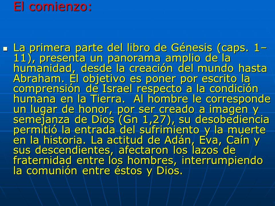 El comienzo: La primera parte del libro de Génesis (caps. 1– 11), presenta un panorama amplio de la humanidad, desde la creación del mundo hasta Abrah