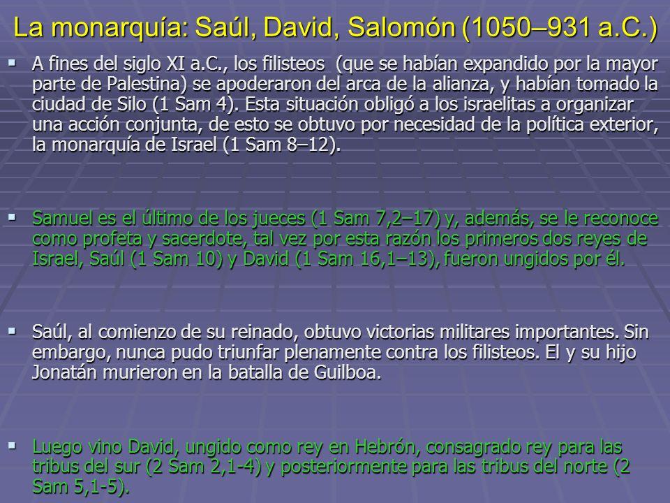 La monarquía: Saúl, David, Salomón (1050–931 a.C.) A fines del siglo XI a.C., los filisteos (que se habían expandido por la mayor parte de Palestina)