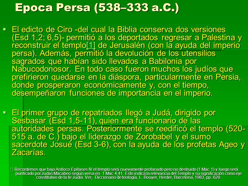 Epoca Persa (538–333 a.C.) El edicto de Ciro -del cual la Biblia conserva dos versiones (Esd 1,2; 6,5)- permitió a los deportados regresar a Palestina