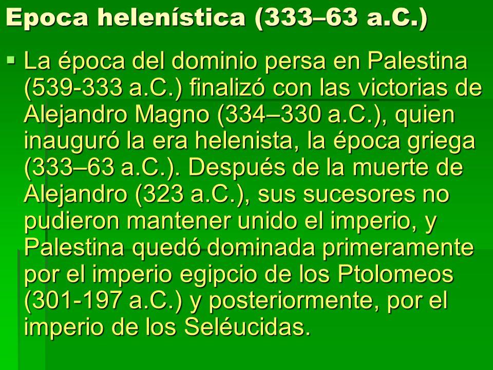 Epoca helenística (333–63 a.C.) La época del dominio persa en Palestina (539-333 a.C.) finalizó con las victorias de Alejandro Magno (334–330 a.C.), q