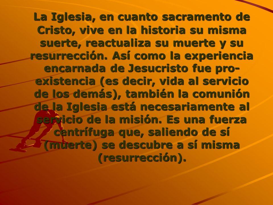 La Iglesia, en cuanto sacramento de Cristo, vive en la historia su misma suerte, reactualiza su muerte y su resurrección. Así como la experiencia enca