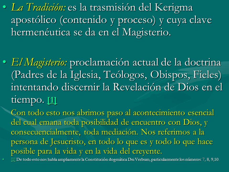 La Tradición: es la trasmisión del Kerigma apostólico (contenido y proceso) y cuya clave hermenéutica se da en el Magisterio.La Tradición: es la trasm