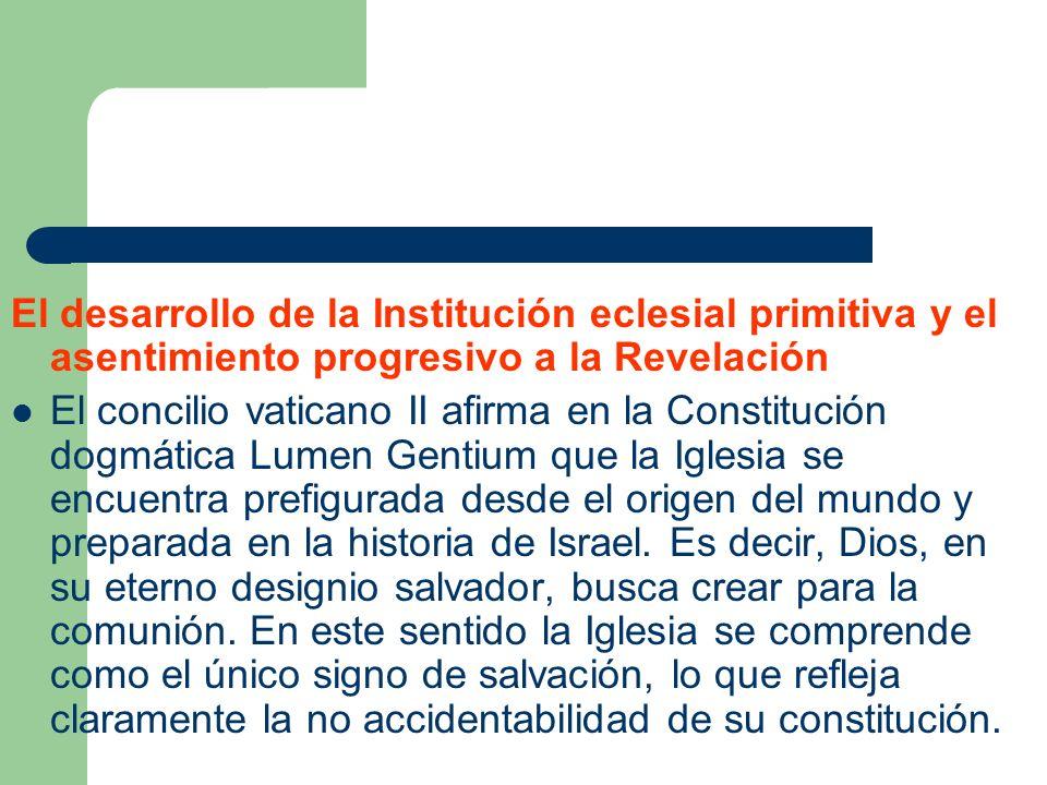 El desarrollo de la Institución eclesial primitiva y el asentimiento progresivo a la Revelación El concilio vaticano II afirma en la Constitución dogm
