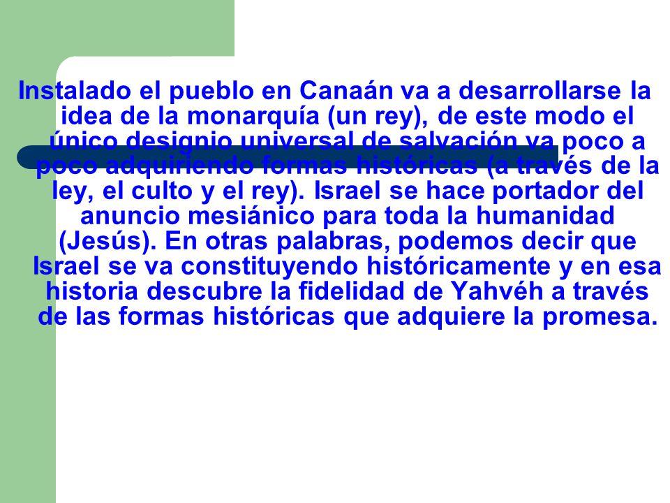 Instalado el pueblo en Canaán va a desarrollarse la idea de la monarquía (un rey), de este modo el único designio universal de salvación va poco a poc