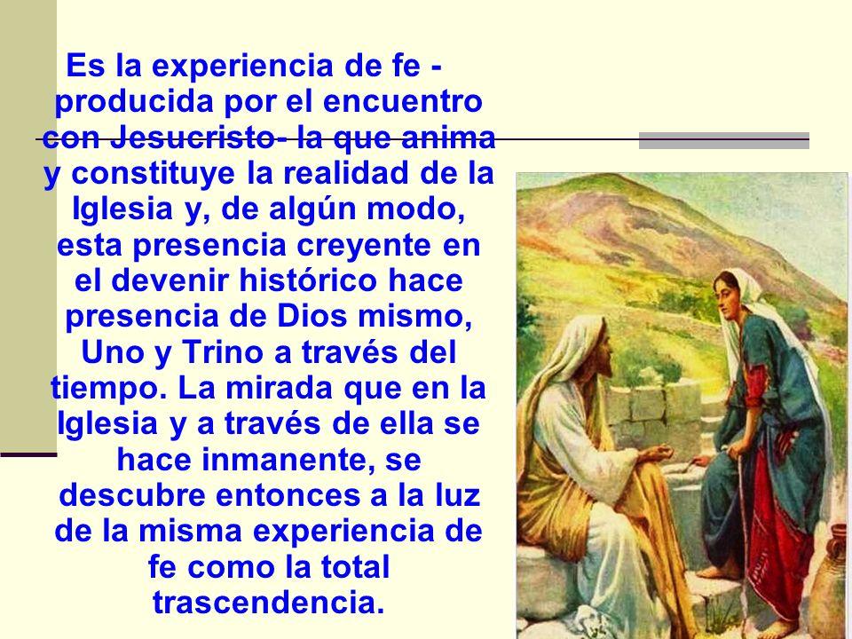 Es la experiencia de fe - producida por el encuentro con Jesucristo- la que anima y constituye la realidad de la Iglesia y, de algún modo, esta presen
