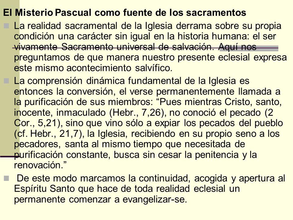 El Misterio Pascual como fuente de los sacramentos La realidad sacramental de la Iglesia derrama sobre su propia condición una carácter sin igual en l