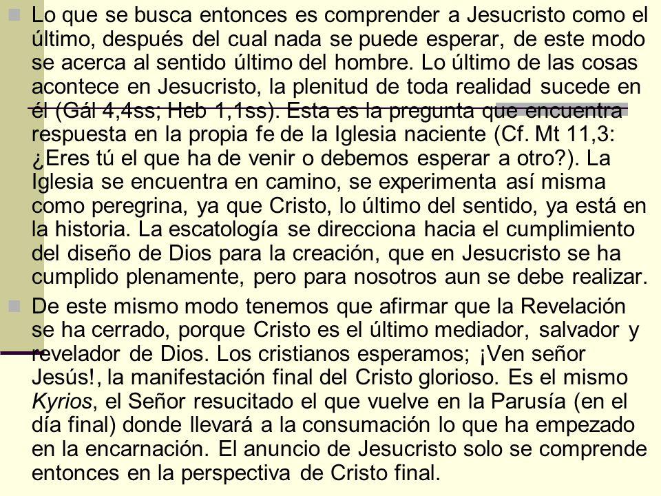 Lo que se busca entonces es comprender a Jesucristo como el último, después del cual nada se puede esperar, de este modo se acerca al sentido último d