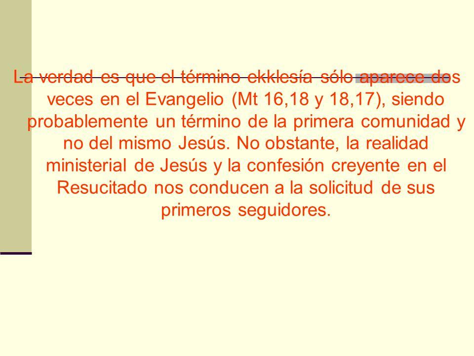 La verdad es que el término ekklesía sólo aparece dos veces en el Evangelio (Mt 16,18 y 18,17), siendo probablemente un término de la primera comunida