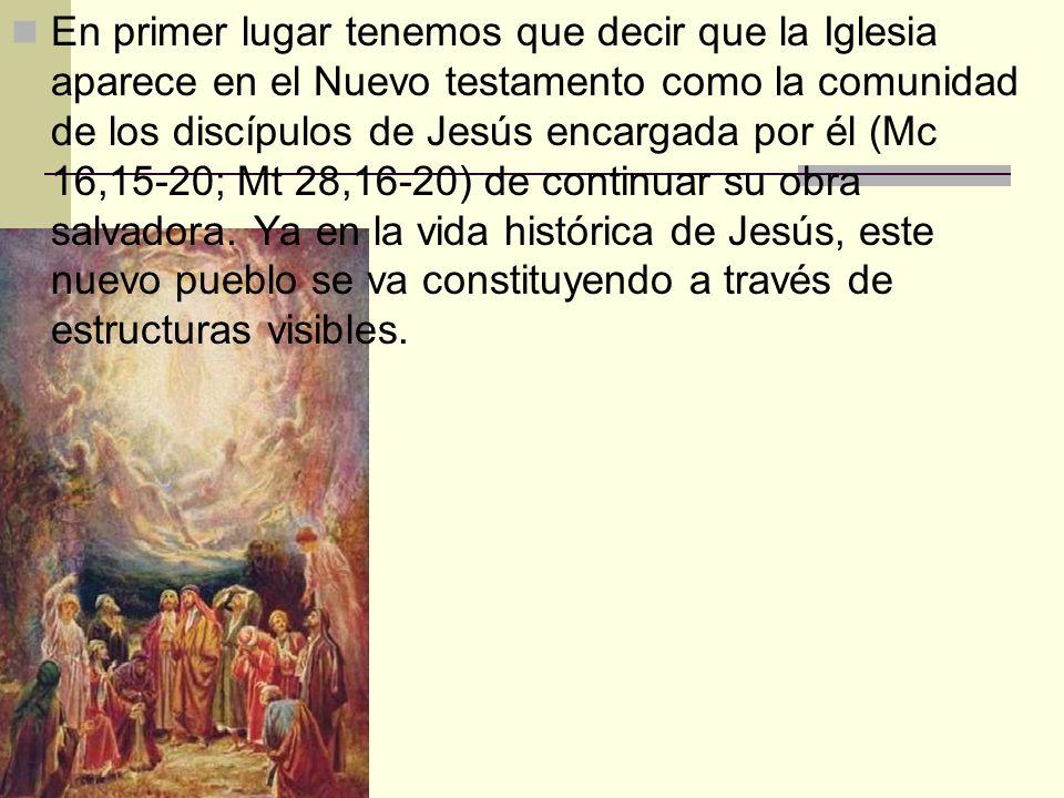 En primer lugar tenemos que decir que la Iglesia aparece en el Nuevo testamento como la comunidad de los discípulos de Jesús encargada por él (Mc 16,1