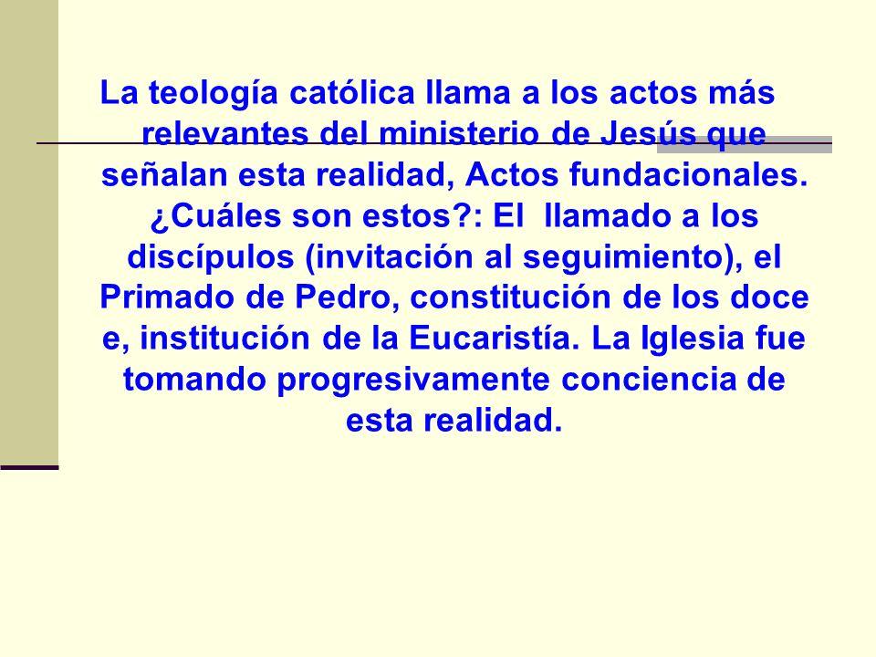 La teología católica llama a los actos más relevantes del ministerio de Jesús que señalan esta realidad, Actos fundacionales. ¿Cuáles son estos?: El l