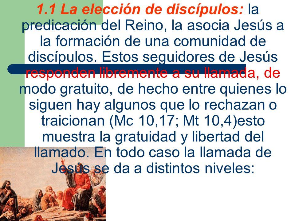 1.1 La elección de discípulos: la predicación del Reino, la asocia Jesús a la formación de una comunidad de discípulos. Estos seguidores de Jesús resp