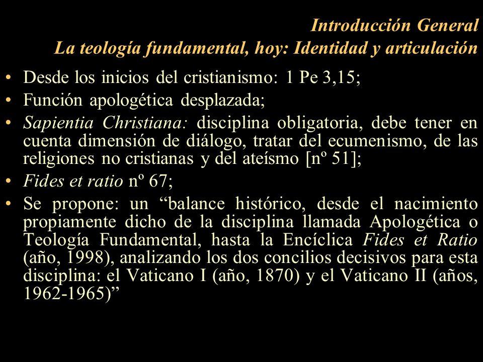 Introducción General La teología fundamental, hoy: Identidad y articulación Desde los inicios del cristianismo: 1 Pe 3,15; Función apologética desplaz