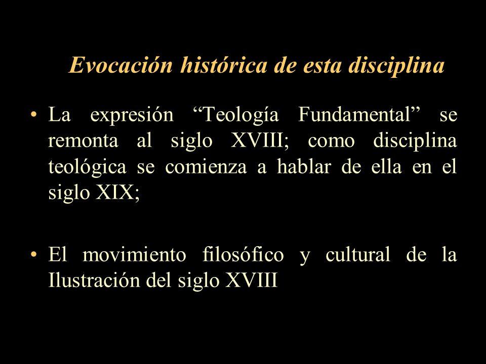 Evocación histórica de esta disciplina La expresión Teología Fundamental se remonta al siglo XVIII; como disciplina teológica se comienza a hablar de
