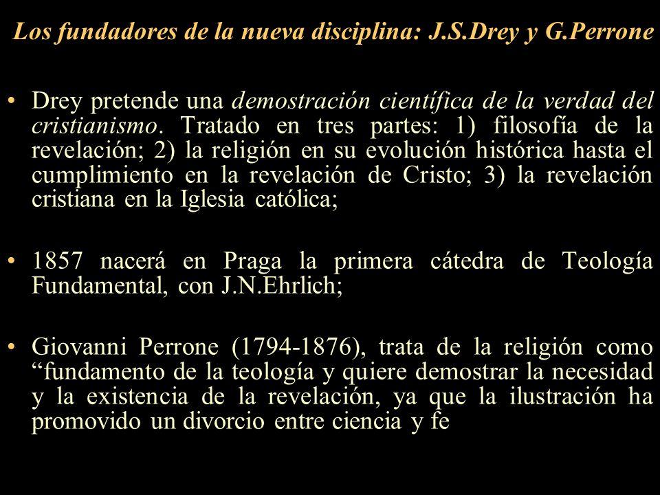 Los fundadores de la nueva disciplina: J.S.Drey y G.Perrone Drey pretende una demostración científica de la verdad del cristianismo. Tratado en tres p