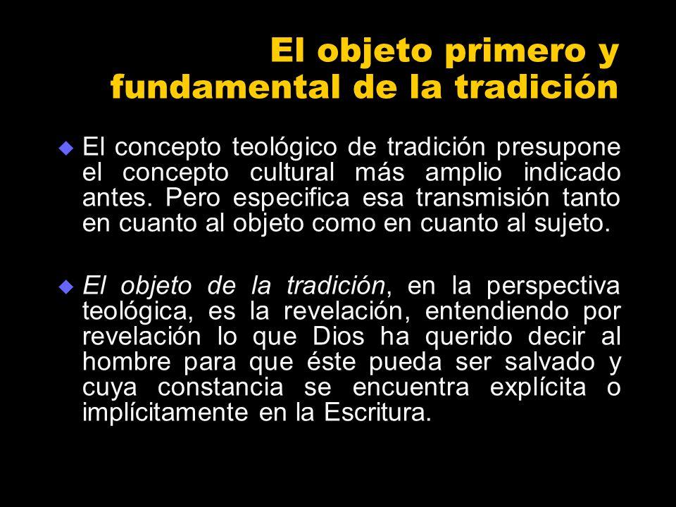 El objeto primero y fundamental de la tradición El concepto teológico de tradición presupone el concepto cultural más amplio indicado antes. Pero espe