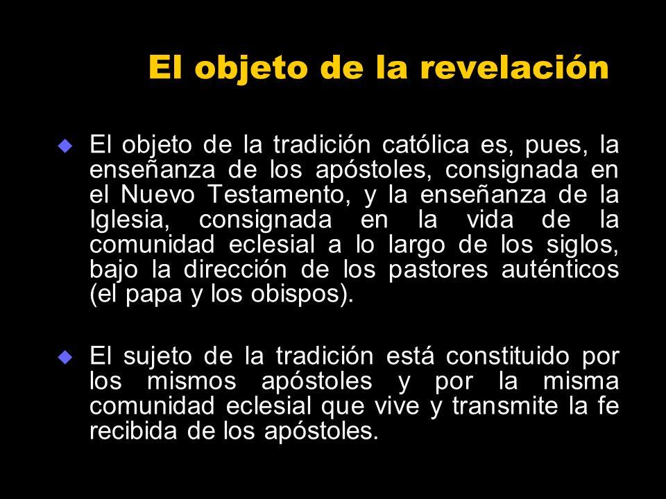 El objeto de la revelación El objeto de la tradición católica es, pues, la enseñanza de los apóstoles, consignada en el Nuevo Testamento, y la enseñan