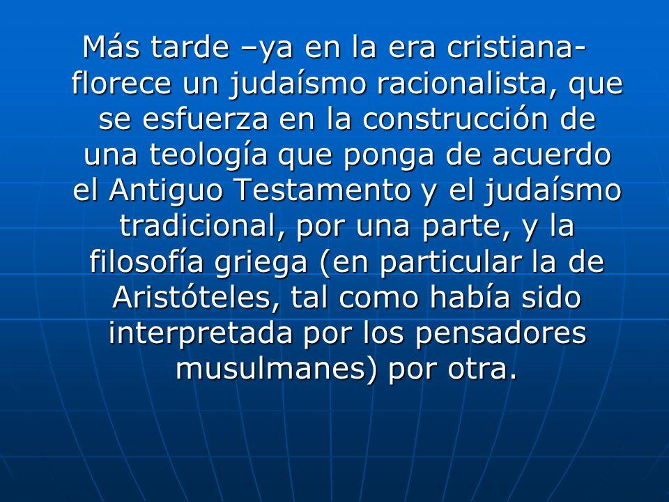Más tarde –ya en la era cristiana- florece un judaísmo racionalista, que se esfuerza en la construcción de una teología que ponga de acuerdo el Antigu