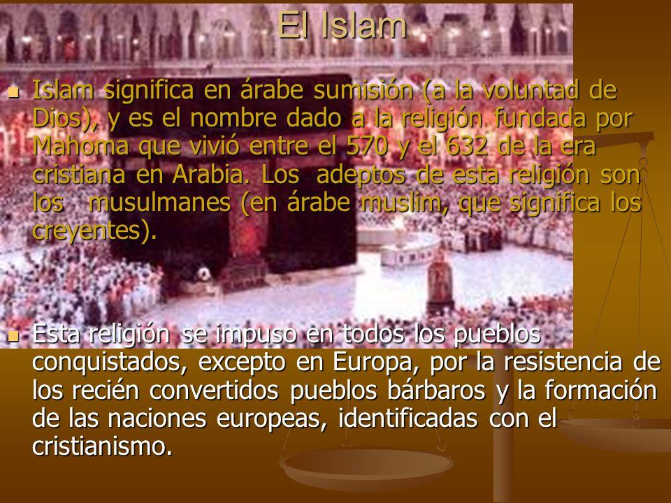 El Islam Islam significa en árabe sumisión (a la voluntad de Dios), y es el nombre dado a la religión fundada por Mahoma que vivió entre el 570 y el 6