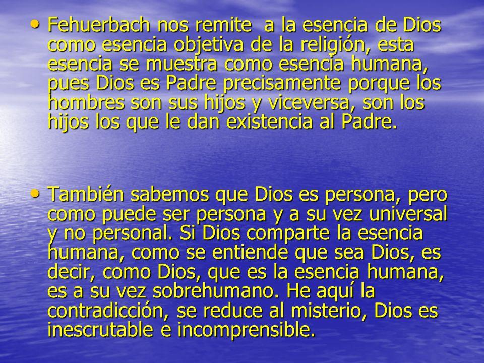 Fehuerbach nos remite a la esencia de Dios como esencia objetiva de la religión, esta esencia se muestra como esencia humana, pues Dios es Padre preci